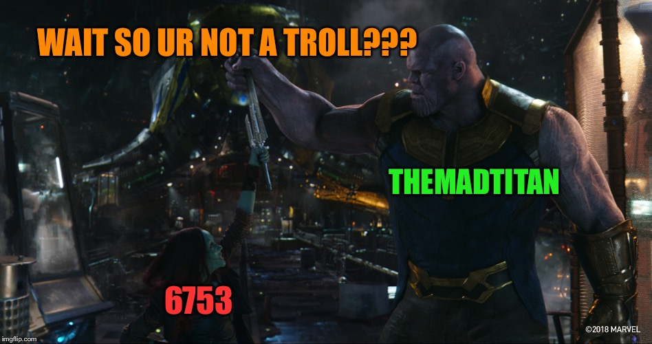 TheMadTitan2.0 | WAIT SO UR NOT A TROLL??? THEMADTITAN 6753 | image tagged in themadtitan20 | made w/ Imgflip meme maker