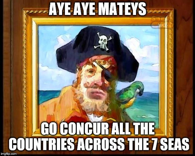 AYE AYE MATEYS GO CONCUR ALL THE COUNTRIES ACROSS THE 7 SEAS | made w/ Imgflip meme maker