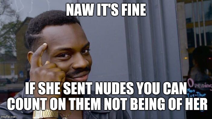 Roll Safe Think About It Meme | NAW IT'S FINE IF SHE SENT NUDES YOU CAN COUNT ON THEM NOT BEING OF HER | image tagged in memes,roll safe think about it | made w/ Imgflip meme maker