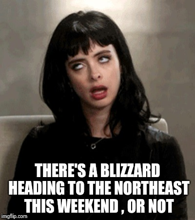 Kristen Ritter eye roll | THERE'S A BLIZZARD HEADING TO THE NORTHEAST THIS WEEKEND , OR NOT | image tagged in kristen ritter eye roll | made w/ Imgflip meme maker