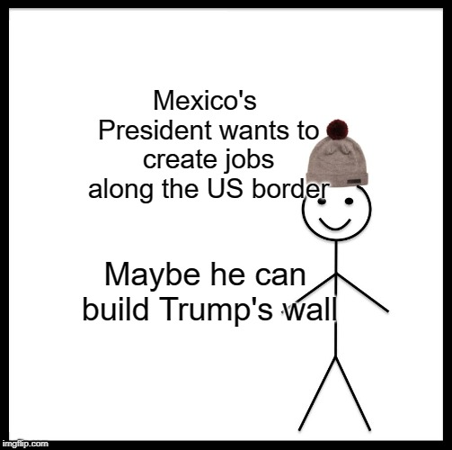 Be Like Bill Meme | Mexico's President wants to create jobs along the US border Maybe he can build Trump's wall | image tagged in memes,be like bill | made w/ Imgflip meme maker