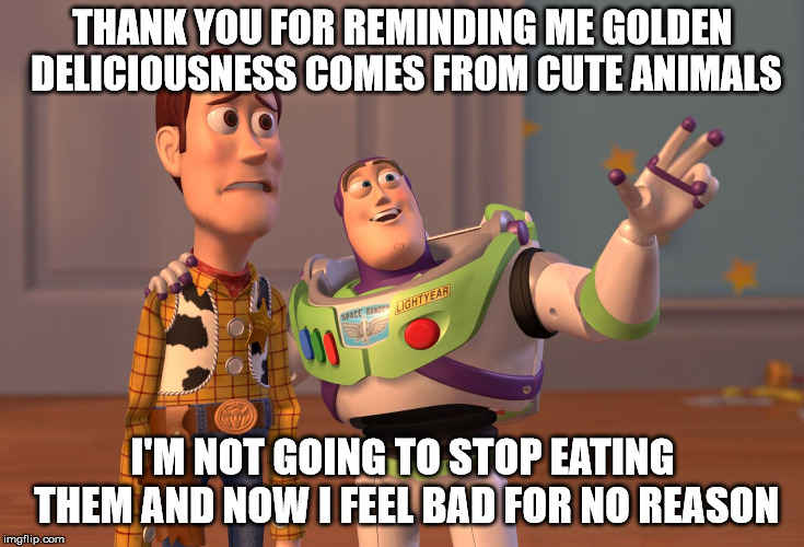 X, X Everywhere Meme | THANK YOU FOR REMINDING ME GOLDEN DELICIOUSNESS COMES FROM CUTE ANIMALS I'M NOT GOING TO STOP EATING THEM AND NOW I FEEL BAD FOR NO REASON | image tagged in memes,x x everywhere | made w/ Imgflip meme maker