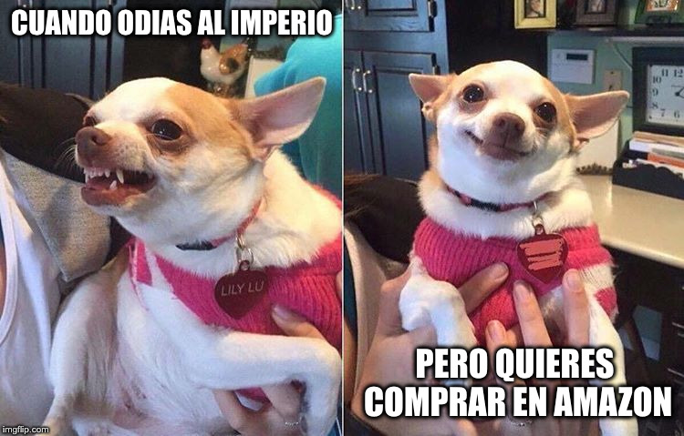 angry dog meme | CUANDO ODIAS AL IMPERIO PERO QUIERES COMPRAR EN AMAZON | image tagged in angry dog meme | made w/ Imgflip meme maker