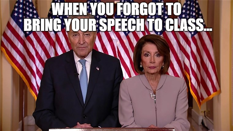 Nancy Pelosi/ Chuck Schumer | WHEN YOU FORGOT TO BRING YOUR SPEECH TO CLASS... | image tagged in politics,trump,college | made w/ Imgflip meme maker