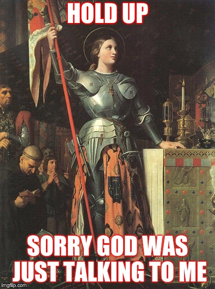 HOLD UP SORRY GOD WAS JUST TALKING TO ME | image tagged in joan of arc | made w/ Imgflip meme maker