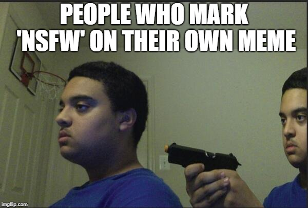 Trust Nobody, Not Even Yourself | PEOPLE WHO MARK 'NSFW' ON THEIR OWN MEME | image tagged in trust nobody not even yourself | made w/ Imgflip meme maker