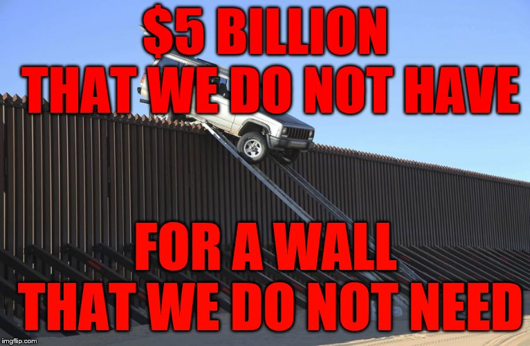 $5 BILLION THAT WE DO NOT HAVE FOR A WALL THAT WE DO NOT NEED | image tagged in mexico border | made w/ Imgflip meme maker