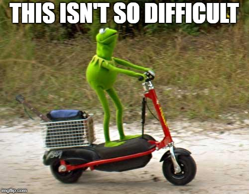 Kermit scooter | THIS ISN'T SO DIFFICULT | image tagged in kermit scooter | made w/ Imgflip meme maker