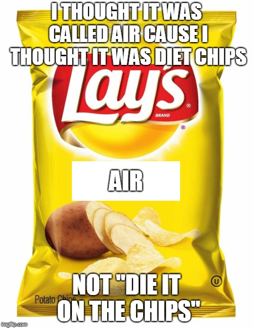 "Lays chips  | I THOUGHT IT WAS CALLED AIR CAUSE I THOUGHT IT WAS DIET CHIPS NOT ""DIE IT ON THE CHIPS"" AIR 