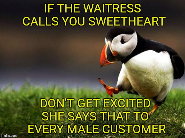 Unpopular Opinion Puffin Meme | IF THE WAITRESS CALLS YOU SWEETHEART DON'T GET EXCITED SHE SAYS THAT TO EVERY MALE CUSTOMER | image tagged in memes,unpopular opinion puffin,waitress | made w/ Imgflip meme maker