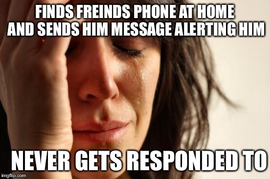 First World Problems Meme | FINDS FREINDS PHONE AT HOME AND SENDS HIM MESSAGE ALERTING HIM NEVER GETS RESPONDED TO | image tagged in memes,first world problems | made w/ Imgflip meme maker