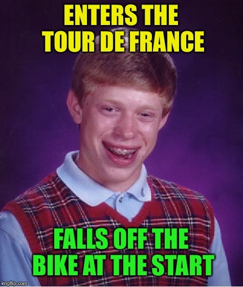 Bad Luck Brian Meme | ENTERS THE TOUR DE FRANCE FALLS OFF THE BIKE AT THE START | image tagged in memes,bad luck brian | made w/ Imgflip meme maker