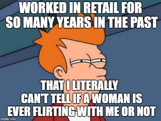 Futurama Fry Meme | WORKED IN RETAIL FOR SO MANY YEARS IN THE PAST THAT I LITERALLY  CAN'T TELL IF A WOMAN IS EVER FLIRTING WITH ME OR NOT | image tagged in memes,futurama fry | made w/ Imgflip meme maker