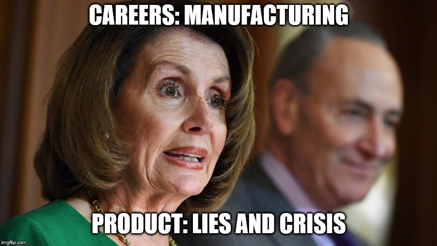 CAREERS: MANUFACTURING PRODUCT: LIES AND CRISIS | image tagged in nancy pelosi | made w/ Imgflip meme maker