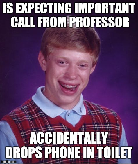 Bad Luck Brian Meme | IS EXPECTING IMPORTANT CALL FROM PROFESSOR ACCIDENTALLY DROPS PHONE IN TOILET | image tagged in memes,bad luck brian | made w/ Imgflip meme maker