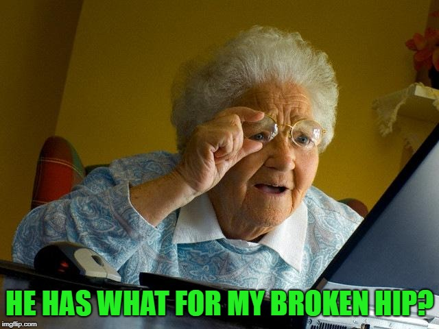 Grandma Finds The Internet Meme | HE HAS WHAT FOR MY BROKEN HIP? | image tagged in memes,grandma finds the internet | made w/ Imgflip meme maker