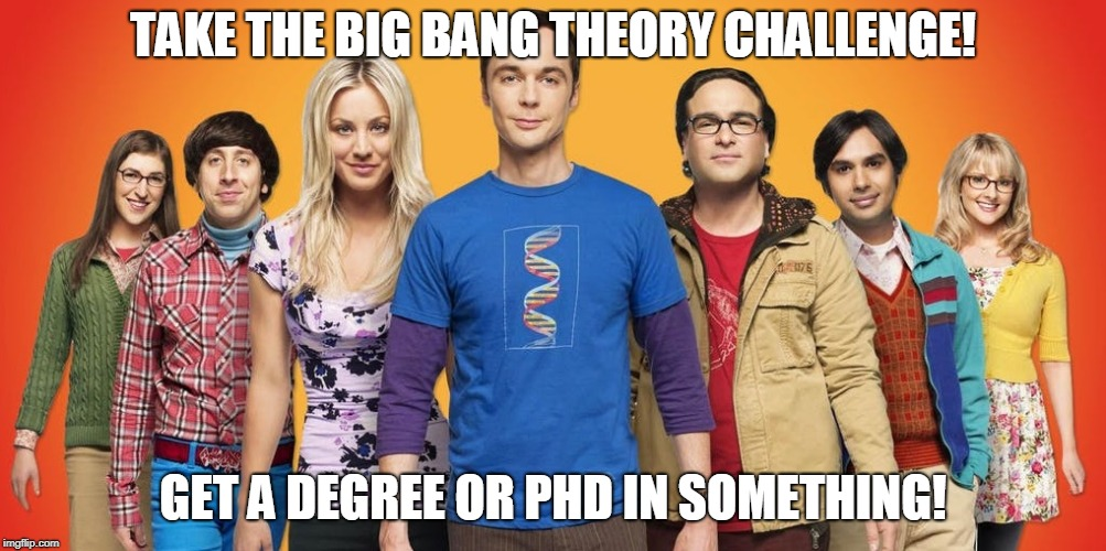Take the Big Bang Theory challenge! | TAKE THE BIG BANG THEORY CHALLENGE! GET A DEGREE OR PHD IN SOMETHING! | image tagged in big bang theory,degree,phd,challenge | made w/ Imgflip meme maker