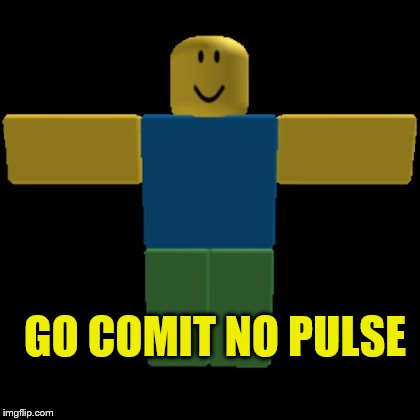 Roblox Noob T-posing | GO COMIT NO PULSE | image tagged in roblox noob t-posing | made w/ Imgflip meme maker