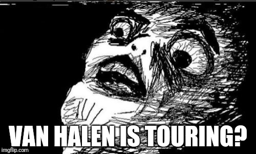 Gasp Rage Face Meme | VAN HALEN IS TOURING? | image tagged in memes,gasp rage face | made w/ Imgflip meme maker