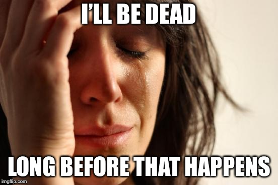 First World Problems Meme | I'LL BE DEAD LONG BEFORE THAT HAPPENS | image tagged in memes,first world problems | made w/ Imgflip meme maker