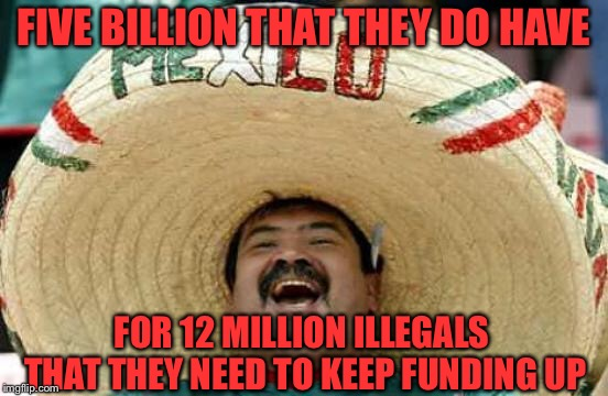 Happy Mexican | FIVE BILLION THAT THEY DO HAVE FOR 12 MILLION ILLEGALS THAT THEY NEED TO KEEP FUNDING UP | image tagged in happy mexican | made w/ Imgflip meme maker