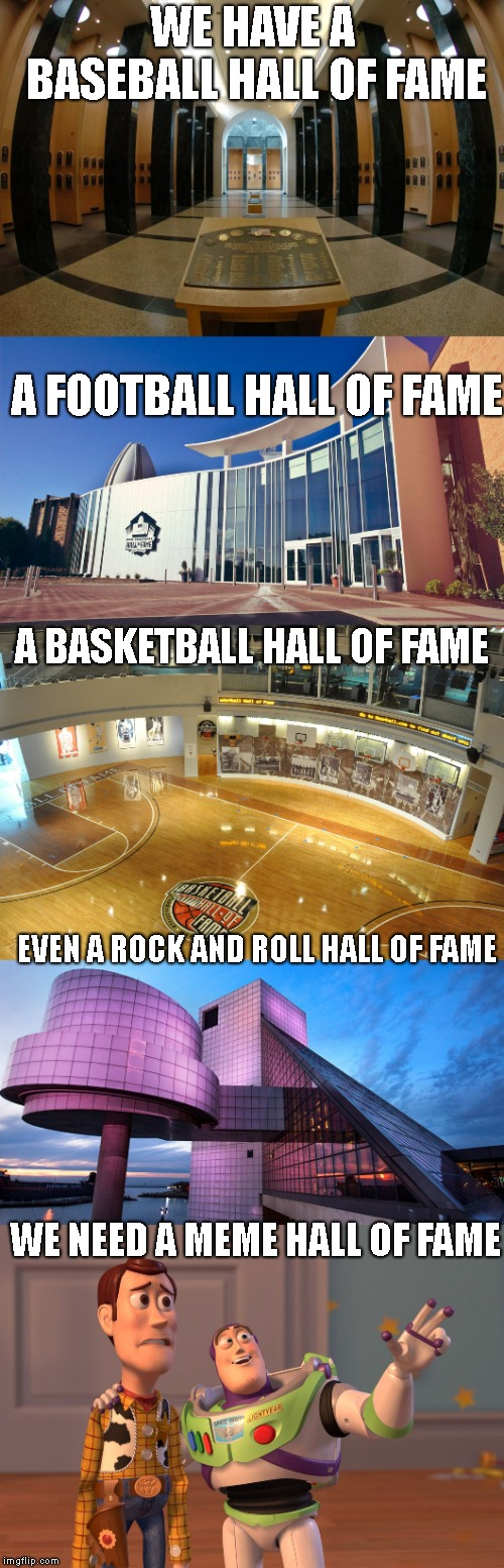 We NEED An ~ IMGFLIP ~ Hall Of Fame !! | WE HAVE A BASEBALL HALL OF FAME WE NEED A MEME HALL OF FAME A FOOTBALL HALL OF FAME A BASKETBALL HALL OF FAME EVEN A ROCK AND ROLL HALL OF F | image tagged in hall of fame,baseball,basketball,football,meme,rock and roll | made w/ Imgflip meme maker