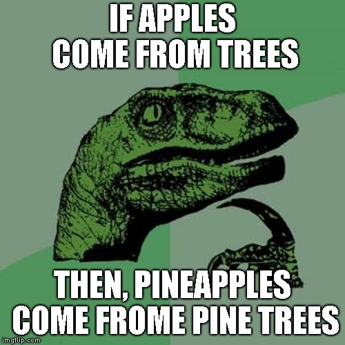 Philosoraptor | IF APPLES COME FROM TREES THEN, PINEAPPLES COME FROME PINE TREES | image tagged in memes,philosoraptor | made w/ Imgflip meme maker