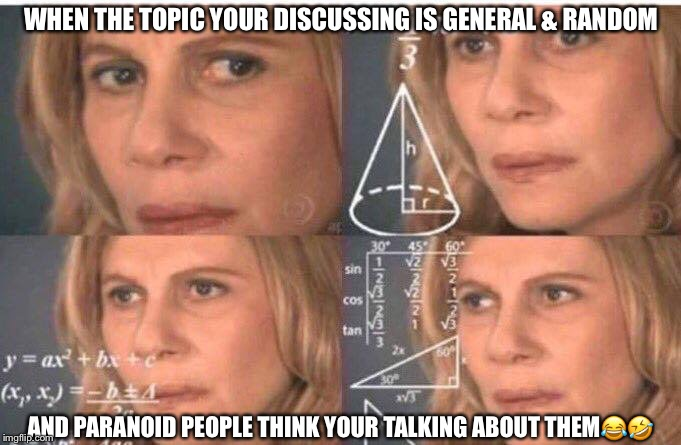 Math lady/Confused lady | WHEN THE TOPIC YOUR DISCUSSING IS GENERAL & RANDOM AND PARANOID PEOPLE THINK YOUR TALKING ABOUT THEM | image tagged in math lady/confused lady | made w/ Imgflip meme maker