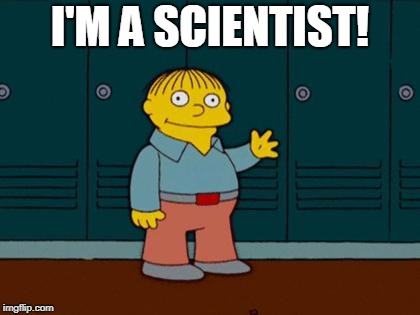 ralph wiggum | I'M A SCIENTIST! | image tagged in ralph wiggum,AdviceAnimals | made w/ Imgflip meme maker