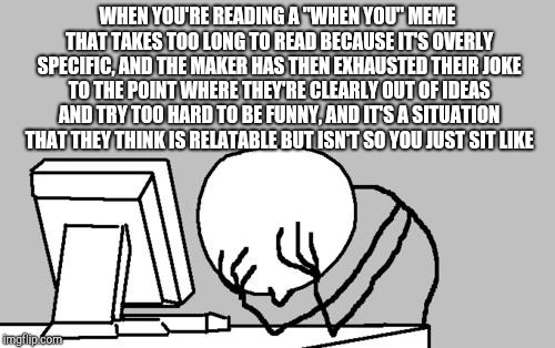 "Am I right? | WHEN YOU'RE READING A ""WHEN YOU"" MEME THAT TAKES TOO LONG TO READ BECAUSE IT'S OVERLY SPECIFIC, AND THE MAKER HAS THEN EXHAUSTED THEIR JOKE  