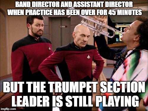 BAND DIRECTOR AND ASSISTANT DIRECTOR WHEN PRACTICE HAS BEEN OVER FOR 45 MINUTES BUT THE TRUMPET SECTION LEADER IS STILL PLAYING | image tagged in picard q trumpet | made w/ Imgflip meme maker