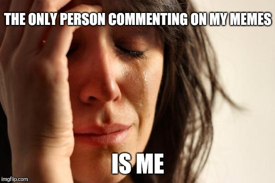 First World Problems Meme | THE ONLY PERSON COMMENTING ON MY MEMES IS ME | image tagged in memes,first world problems | made w/ Imgflip meme maker