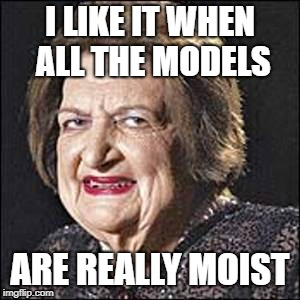 Moist | I LIKE IT WHEN ALL THE MODELS ARE REALLY MOIST | image tagged in moist | made w/ Imgflip meme maker