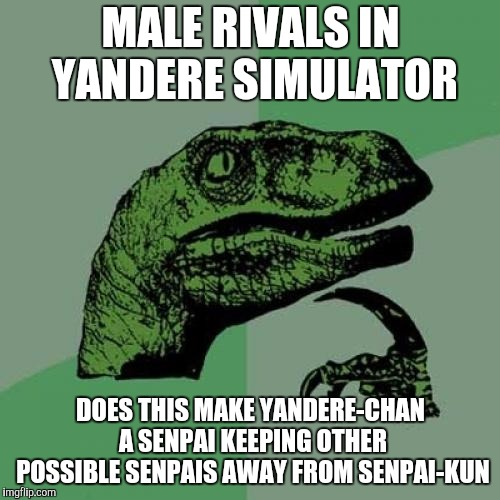 Philosoraptor Meme | MALE RIVALS IN YANDERE SIMULATOR DOES THIS MAKE YANDERE-CHAN A SENPAI KEEPING OTHER POSSIBLE SENPAIS AWAY FROM SENPAI-KUN | image tagged in memes,philosoraptor | made w/ Imgflip meme maker