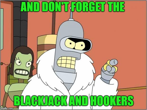 Blackjack and Hookers | AND DON'T FORGET THE BLACKJACK AND HOOKERS | image tagged in blackjack and hookers | made w/ Imgflip meme maker