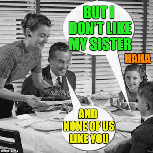 Vintage Family Dinner | BUT I DON'T LIKE MY SISTER AND NONE OF US LIKE YOU HAHA | image tagged in vintage family dinner | made w/ Imgflip meme maker