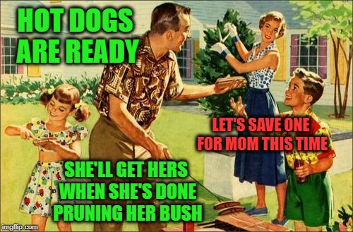 Family BBQ | HOT DOGS ARE READY SHE'LL GET HERS WHEN SHE'S DONE PRUNING HER BUSH LET'S SAVE ONE FOR MOM THIS TIME | image tagged in memes,family time,vintage backyard barbecue,funny,give her a dang hot dog | made w/ Imgflip meme maker