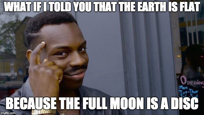 The earth is flat confirmed | WHAT IF I TOLD YOU THAT THE EARTH IS FLAT BECAUSE THE FULL MOON IS A DISC | image tagged in memes,roll safe think about it,moon,full moon,disc | made w/ Imgflip meme maker