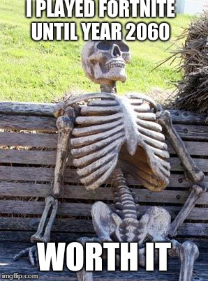 Waiting Skeleton Meme | I PLAYED FORTNITE UNTIL YEAR 2060 WORTH IT | image tagged in memes,waiting skeleton,fortnite,fortnite meme,worth it,worth it fortnite | made w/ Imgflip meme maker