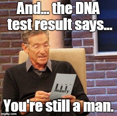 you can identify yourself whichever way you want, but your DNA cannot lie. | And... the DNA test result says... You're still a man. | image tagged in memes,maury lie detector | made w/ Imgflip meme maker