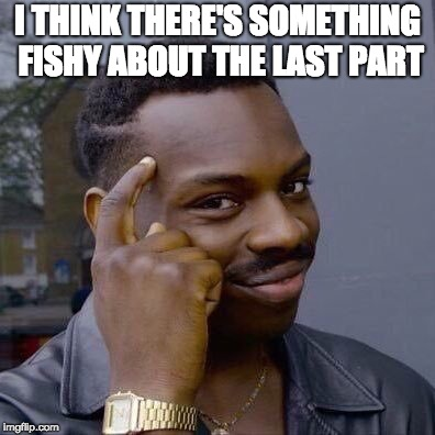 Thinking Black Guy | I THINK THERE'S SOMETHING FISHY ABOUT THE LAST PART | image tagged in thinking black guy | made w/ Imgflip meme maker
