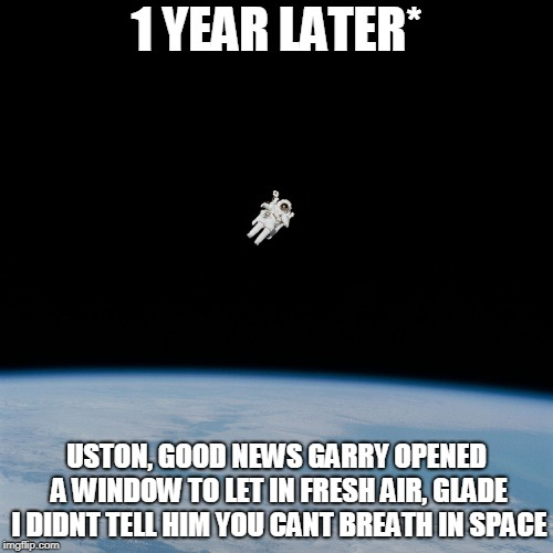 Nasa flat earth space station ISS | 1 YEAR LATER* USTON, GOOD NEWS GARRY OPENED A WINDOW TO LET IN FRESH AIR, GLADE I DIDNT TELL HIM YOU CANT BREATH IN SPACE | image tagged in nasa flat earth space station iss | made w/ Imgflip meme maker