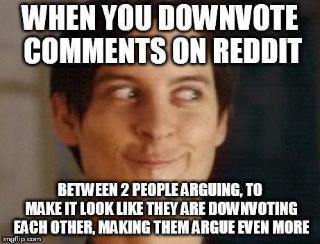 Spiderman Peter Parker Meme | WHEN YOU DOWNVOTE COMMENTS ON REDDIT BETWEEN 2 PEOPLE ARGUING, TO MAKE IT LOOK LIKE THEY ARE DOWNVOTING EACH OTHER, MAKING THEM ARGUE EVEN M | image tagged in memes,spiderman peter parker | made w/ Imgflip meme maker