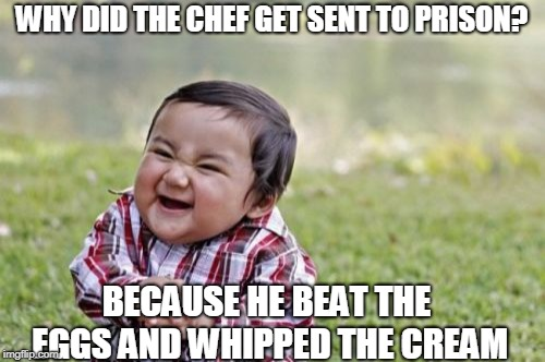 Evil Toddler Meme | WHY DID THE CHEF GET SENT TO PRISON? BECAUSE HE BEAT THE EGGS AND WHIPPED THE CREAM | image tagged in funny | made w/ Imgflip meme maker