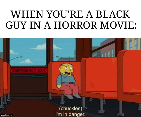 Horror movie logic. | WHEN YOU'RE A BLACK GUY IN A HORROR MOVIE: | image tagged in i'm in danger  blank place above,horror movie,black lives matter | made w/ Imgflip meme maker