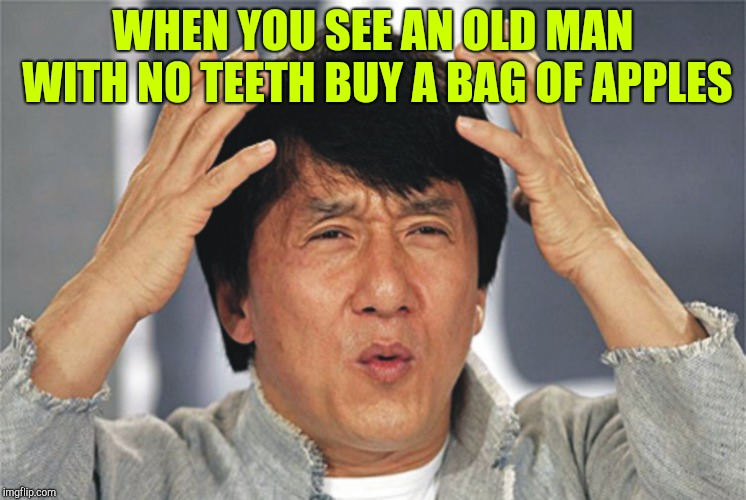 Jackie Chan Confused | WHEN YOU SEE AN OLD MAN WITH NO TEETH BUY A BAG OF APPLES | image tagged in jackie chan confused | made w/ Imgflip meme maker