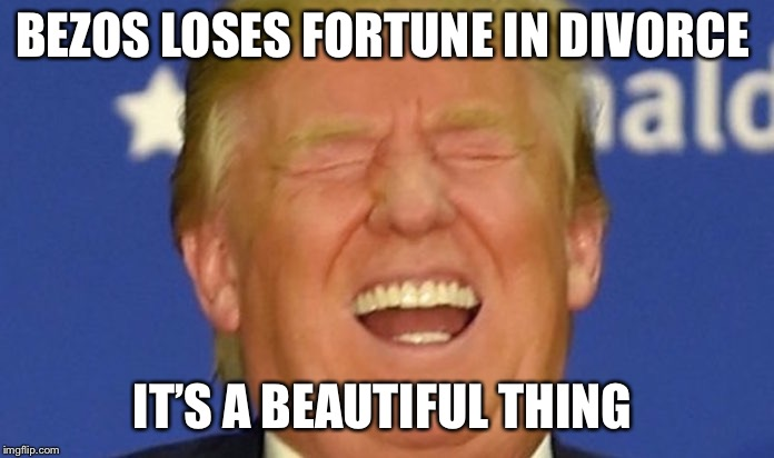 Trump laughing | BEZOS LOSES FORTUNE IN DIVORCE IT'S A BEAUTIFUL THING | image tagged in trump laughing | made w/ Imgflip meme maker
