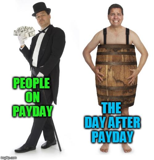 Every time.  | PEOPLE ON PAYDAY THE DAY AFTER PAYDAY | image tagged in rich man poor man,nixieknox,memes,rich today poor tomorrow | made w/ Imgflip meme maker