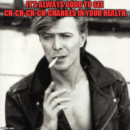David Bowie | IT'S ALWAYS GOOD TO SEE CH-CH-CH-CH-CHANGES IN YOUR HEALTH. | image tagged in david bowie | made w/ Imgflip meme maker