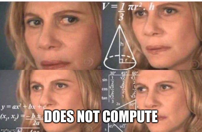 Math lady/Confused lady | DOES NOT COMPUTE | image tagged in math lady/confused lady | made w/ Imgflip meme maker